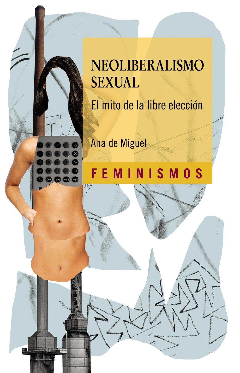 Neoliberalismo sexual. El mito de la libre elección, de Ana de Miguel