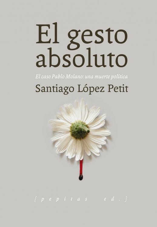 El gesto absoluto: el caso Pablo Montano, una muerte política, de Santiago López Petit